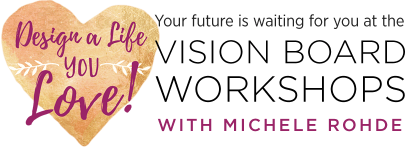Design a Life You LOVE! Your future is waiting for you at the Vision Board Workshops with Michele Rohde